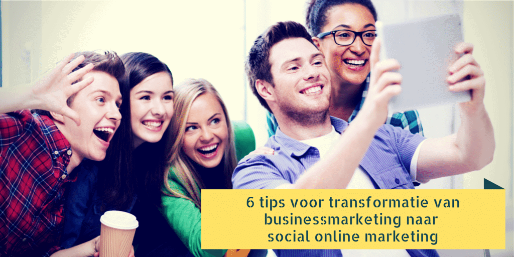 6 tips voor transformatie van businessmarketing naar social online marketing