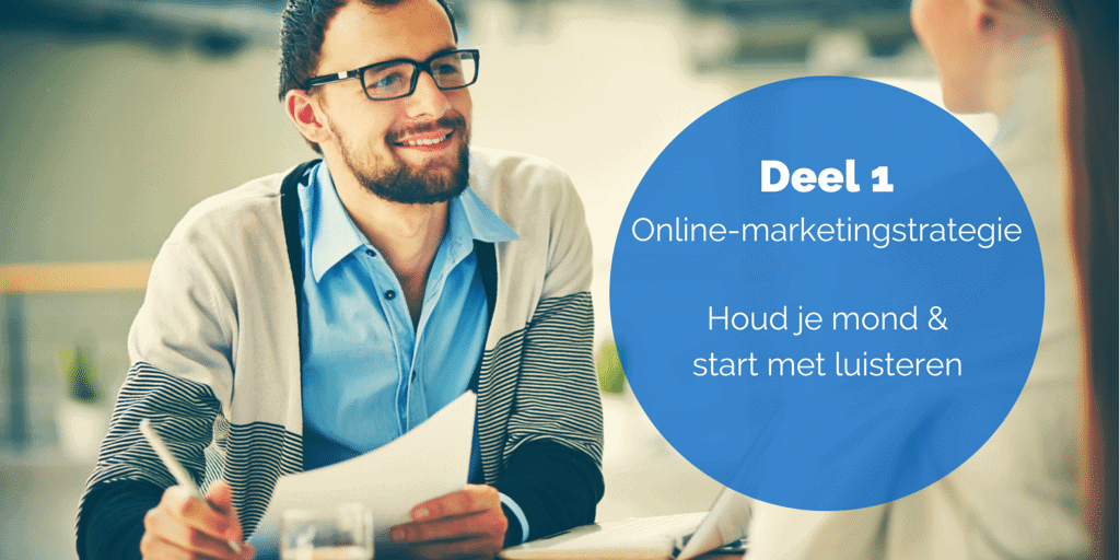 Deel 1- De online-marketingstrategie - Houd je mond & start met luisteren