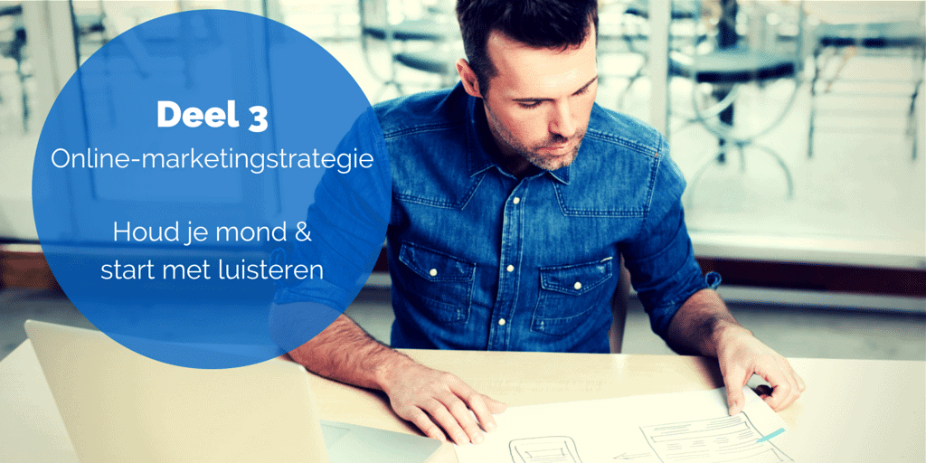 Deel 3- De online-marketingstrategie - Houd je mond & start met luisteren