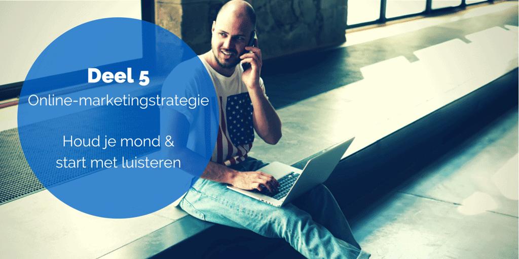 Deel 5 De online-marketingstrategie – Houd je mond & start met luisteren