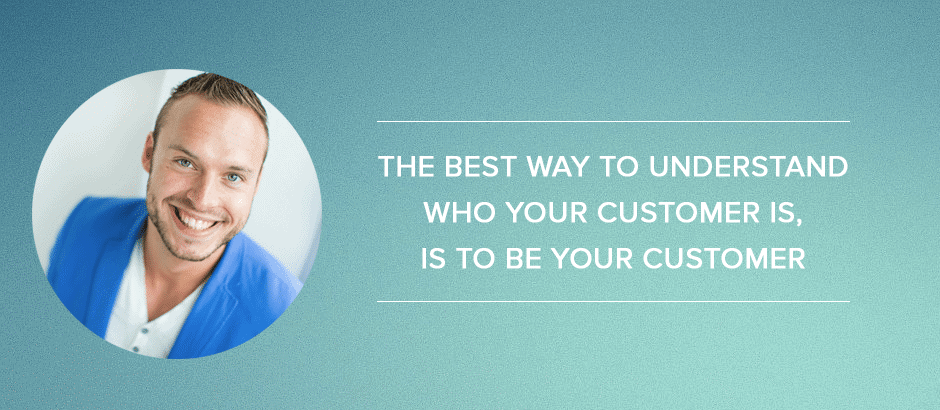The best way to understand who your customer is, is to be your customer